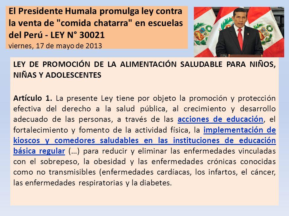 El Presidente Humala promulga ley contra la venta de comida chatarra en escuelas del Perú - LEY N° 30021 viernes, 17 de mayo de 2013