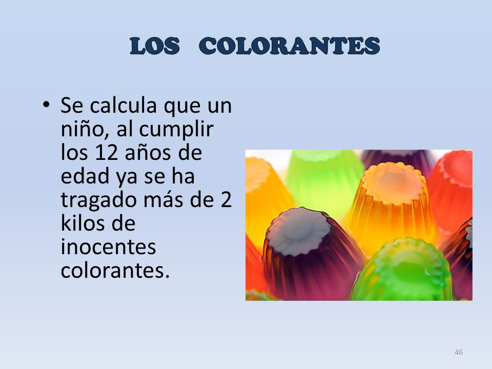 LOS COLORANTES Se calcula que un niño, al cumplir los 12 años de edad ya se ha tragado más de 2 kilos de inocentes colorantes.
