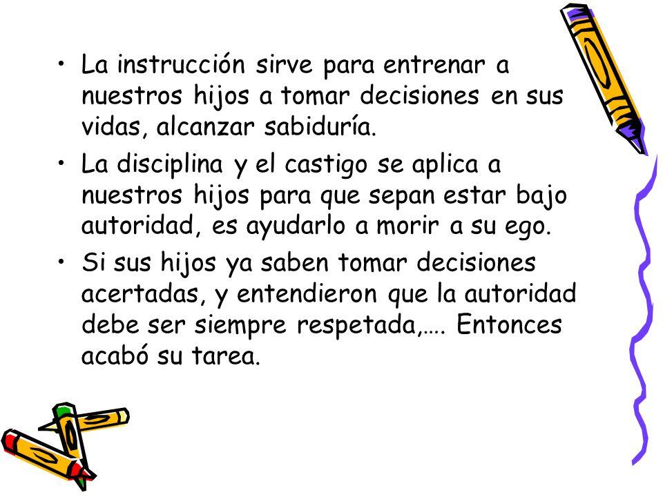 La instrucción sirve para entrenar a nuestros hijos a tomar decisiones en sus vidas, alcanzar sabiduría.