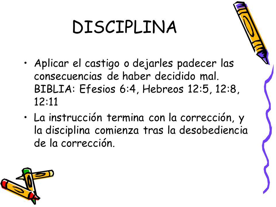 DISCIPLINA Aplicar el castigo o dejarles padecer las consecuencias de haber decidido mal. BIBLIA: Efesios 6:4, Hebreos 12:5, 12:8, 12:11.