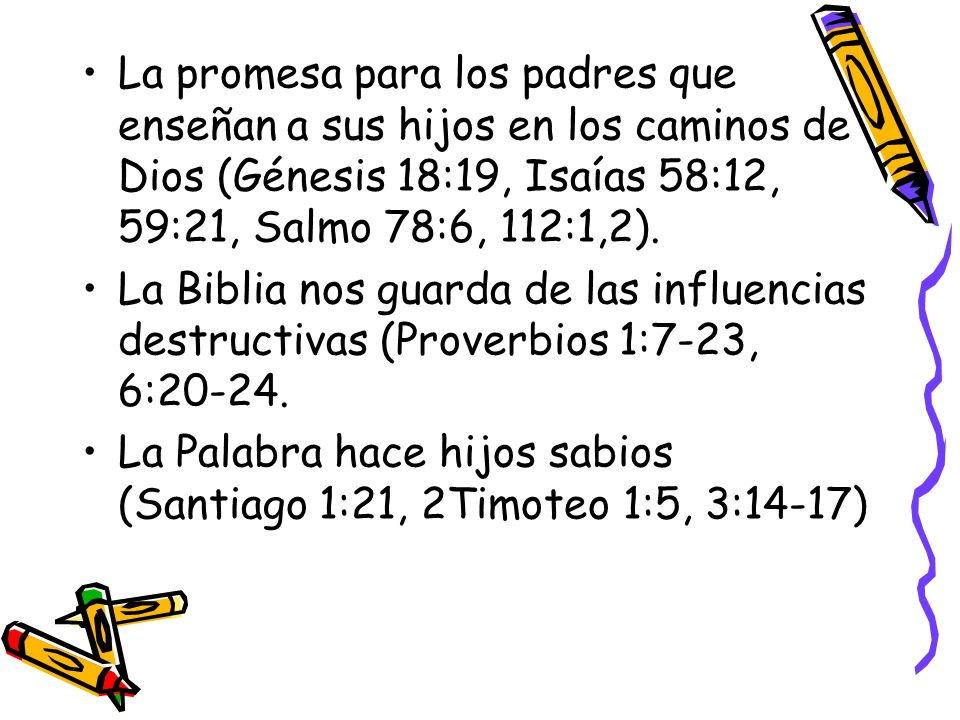 La promesa para los padres que enseñan a sus hijos en los caminos de Dios (Génesis 18:19, Isaías 58:12, 59:21, Salmo 78:6, 112:1,2).