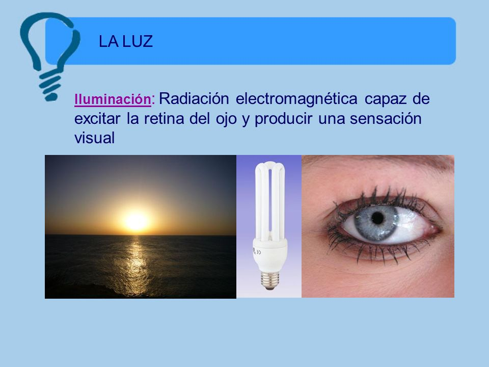 LA LUZIluminación: Radiación electromagnética capaz de excitar la retina del ojo y producir una sensación visual.