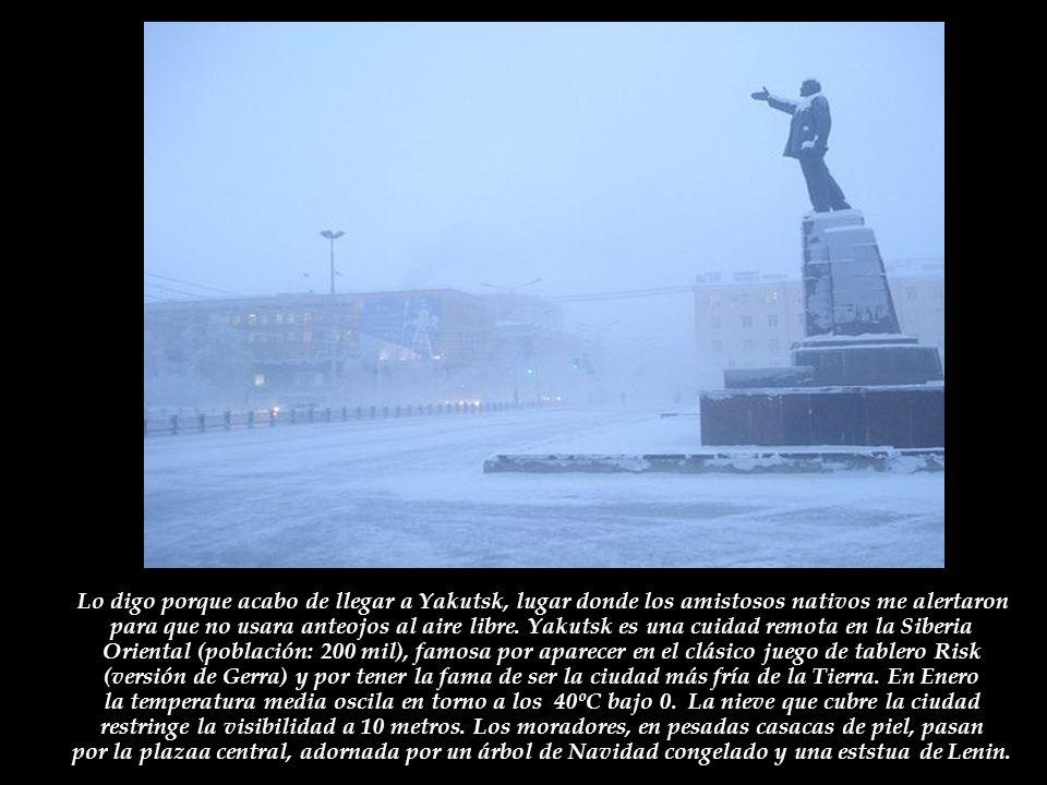 Lo digo porque acabo de llegar a Yakutsk, lugar donde los amistosos nativos me alertaron para que no usara anteojos al aire libre.