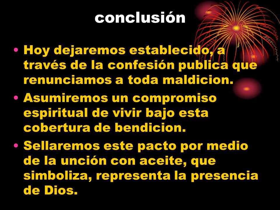 conclusión Hoy dejaremos establecido, a través de la confesión publica que renunciamos a toda maldicion.