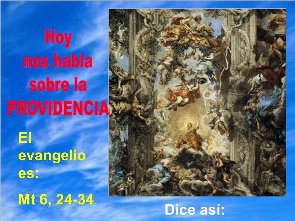 Hoy nos habla sobre la PROVIDENCIA El evangelio es: Mt 6, 24-34 Dice así: