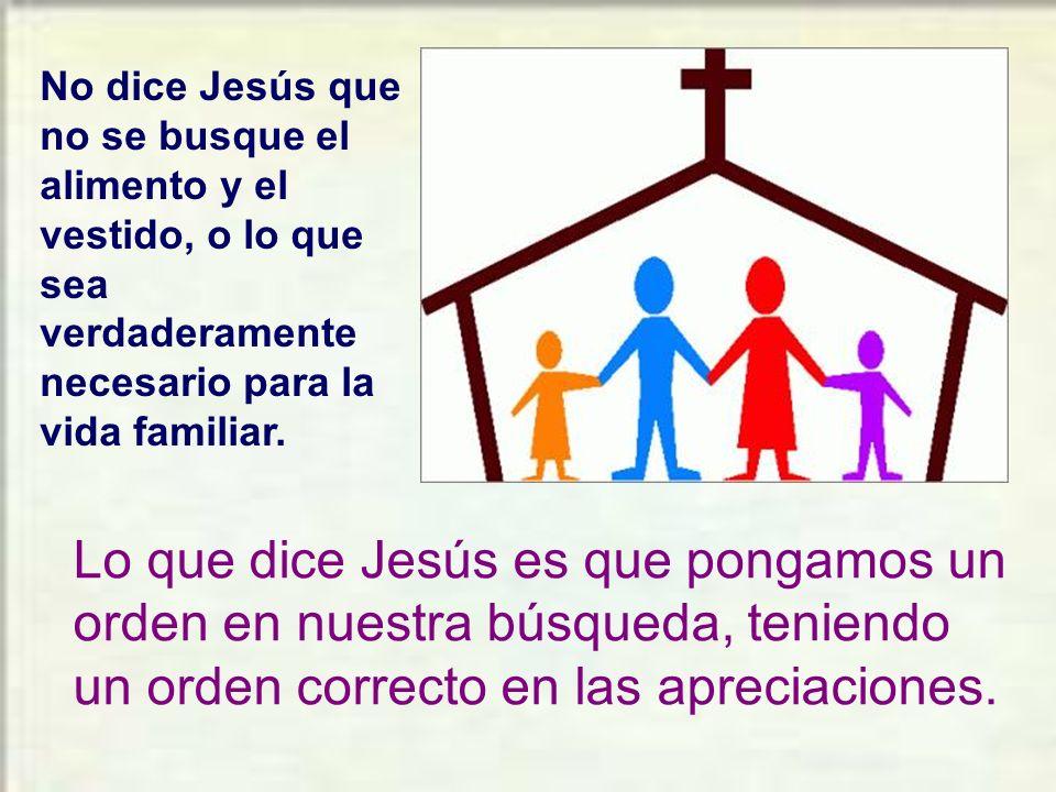 No dice Jesús que no se busque el alimento y el vestido, o lo que sea verdaderamente necesario para la vida familiar.