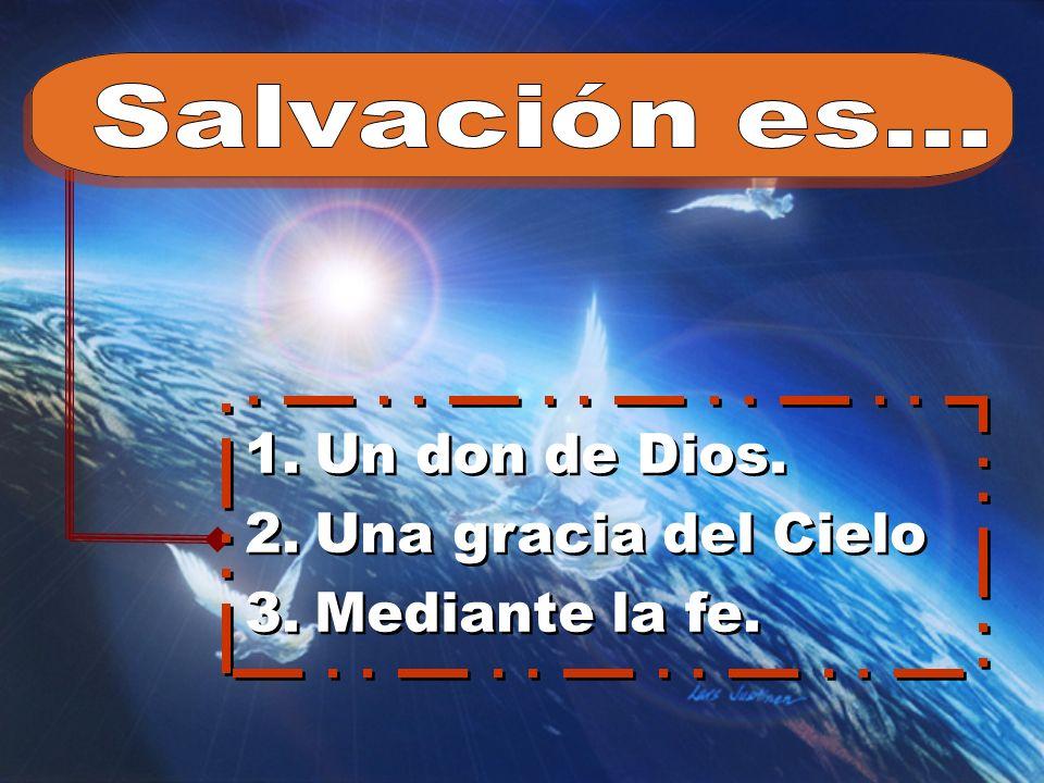 Salvación es... Un don de Dios. Una gracia del Cielo Mediante la fe.