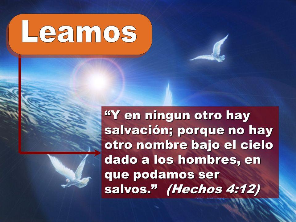 Leamos Y en ningun otro hay salvación; porque no hay otro nombre bajo el cielo dado a los hombres, en que podamos ser salvos. (Hechos 4:12)