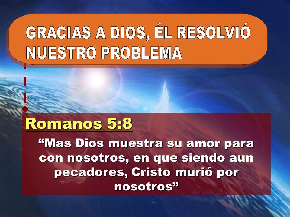 Romanos 5:8 GRACIAS A DIOS, ÉL RESOLVIÓ NUESTRO PROBLEMA