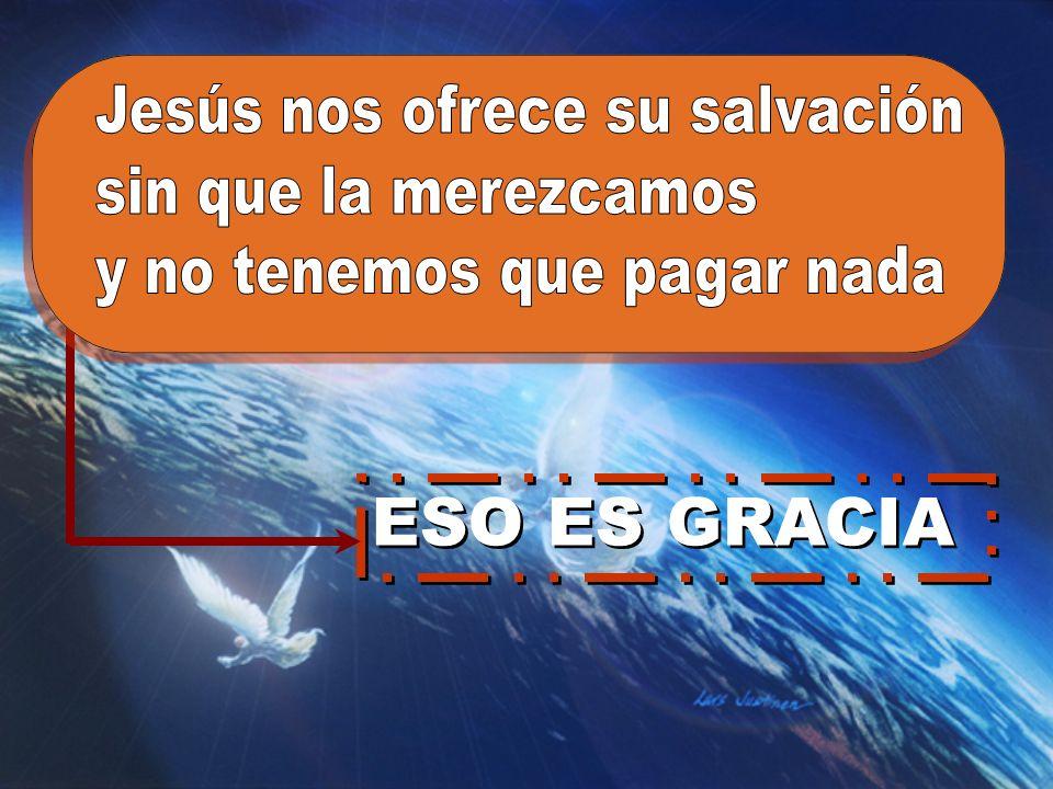 ESO ES GRACIA Jesús nos ofrece su salvación sin que la merezcamos