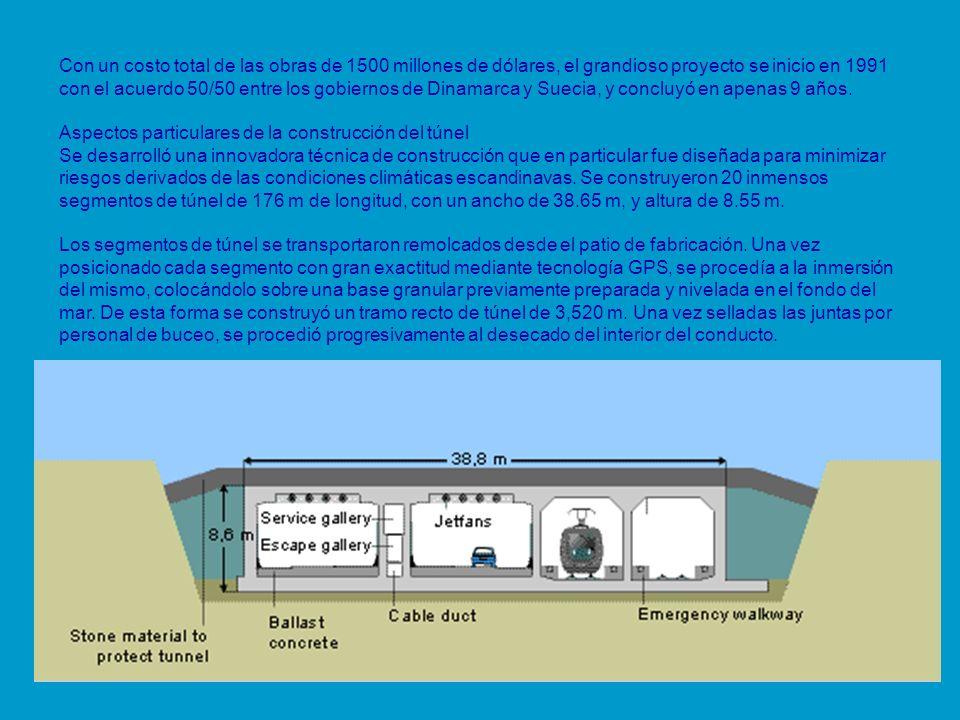 Con un costo total de las obras de 1500 millones de dólares, el grandioso proyecto se inicio en 1991 con el acuerdo 50/50 entre los gobiernos de Dinamarca y Suecia, y concluyó en apenas 9 años. Aspectos particulares de la construcción del túnel Se desarrolló una innovadora técnica de construcción que en particular fue diseñada para minimizar riesgos derivados de las condiciones climáticas escandinavas. Se construyeron 20 inmensos segmentos de túnel de 176 m de longitud, con un ancho de 38.65 m, y altura de 8.55 m.