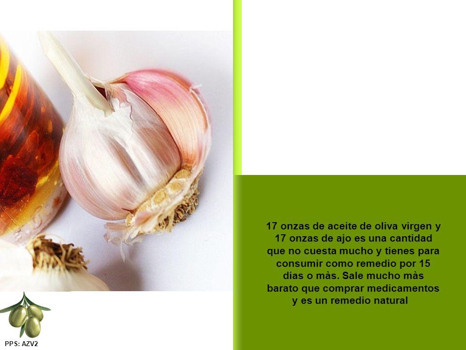 17 onzas de aceite de oliva virgen y 17 onzas de ajo es una cantidad que no cuesta mucho y tienes para consumir como remedio por 15 dias o màs.