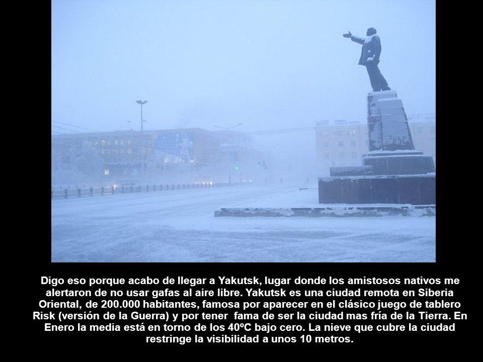 Digo eso porque acabo de llegar a Yakutsk, lugar donde los amistosos nativos me alertaron de no usar gafas al aire libre.