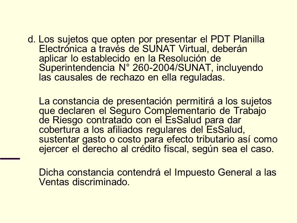d. Los sujetos que opten por presentar el PDT Planilla Electrónica a través de SUNAT Virtual, deberán aplicar lo establecido en la Resolución de Superintendencia N° 260-2004/SUNAT, incluyendo las causales de rechazo en ella reguladas.