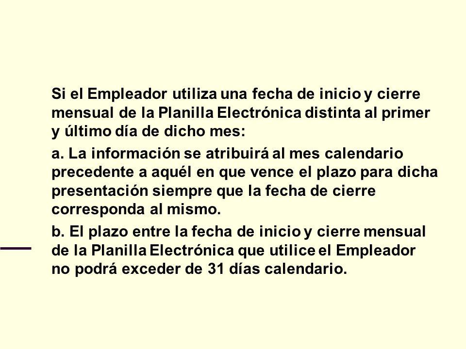 Si el Empleador utiliza una fecha de inicio y cierre mensual de la Planilla Electrónica distinta al primer y último día de dicho mes: