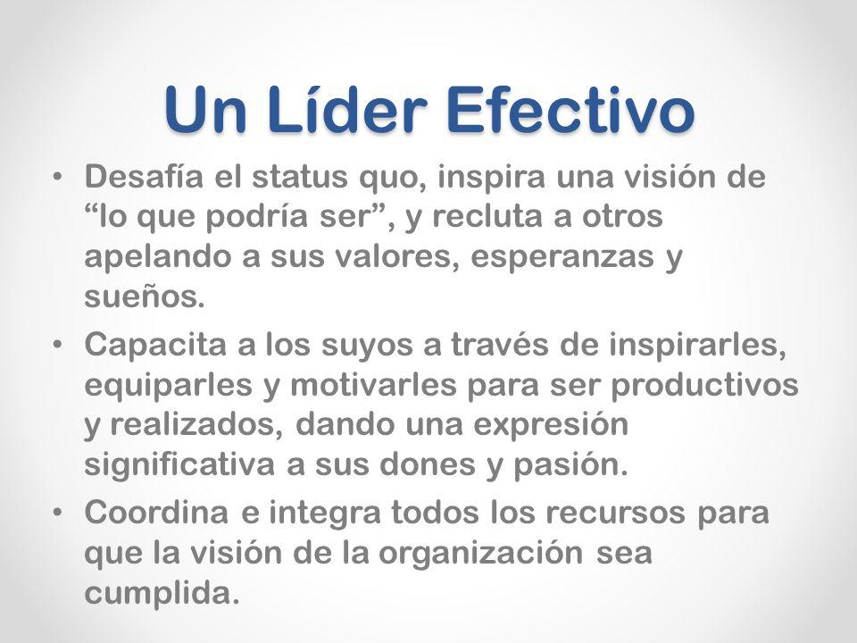 Un Líder Efectivo Desafía el status quo, inspira una visión de lo que podría ser , y recluta a otros apelando a sus valores, esperanzas y sueños.