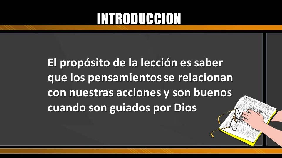 INTRODUCCION El propósito de la lección es saber que los pensamientos se relacionan con nuestras acciones y son buenos cuando son guiados por Dios.