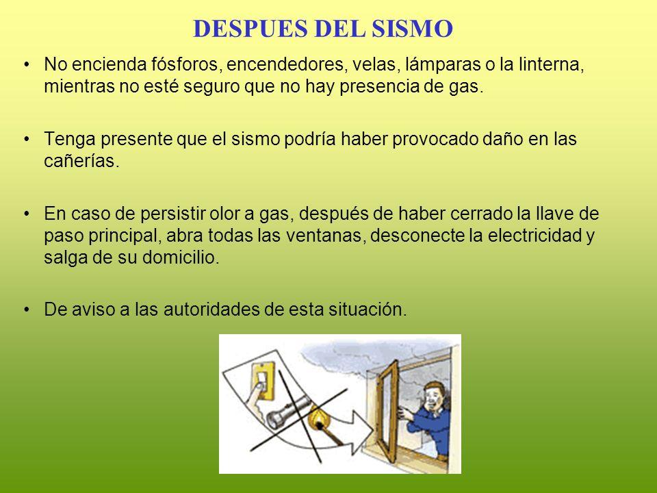 DESPUES DEL SISMO No encienda fósforos, encendedores, velas, lámparas o la linterna, mientras no esté seguro que no hay presencia de gas.