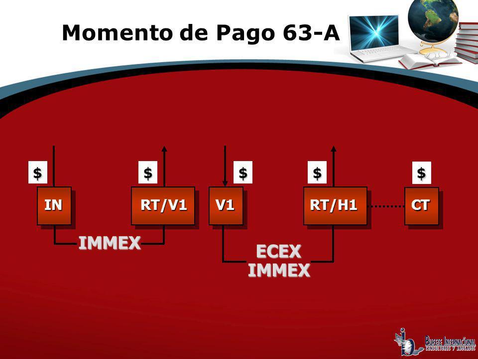 Momento de Pago 63-A $ $ $ $ $ IN RT/V1 V1 RT/H1 CT IMMEX ECEX IMMEX