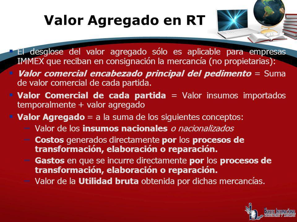 Valor Agregado en RT El desglose del valor agregado sólo es aplicable para empresas IMMEX que reciban en consignación la mercancía (no propietarias):