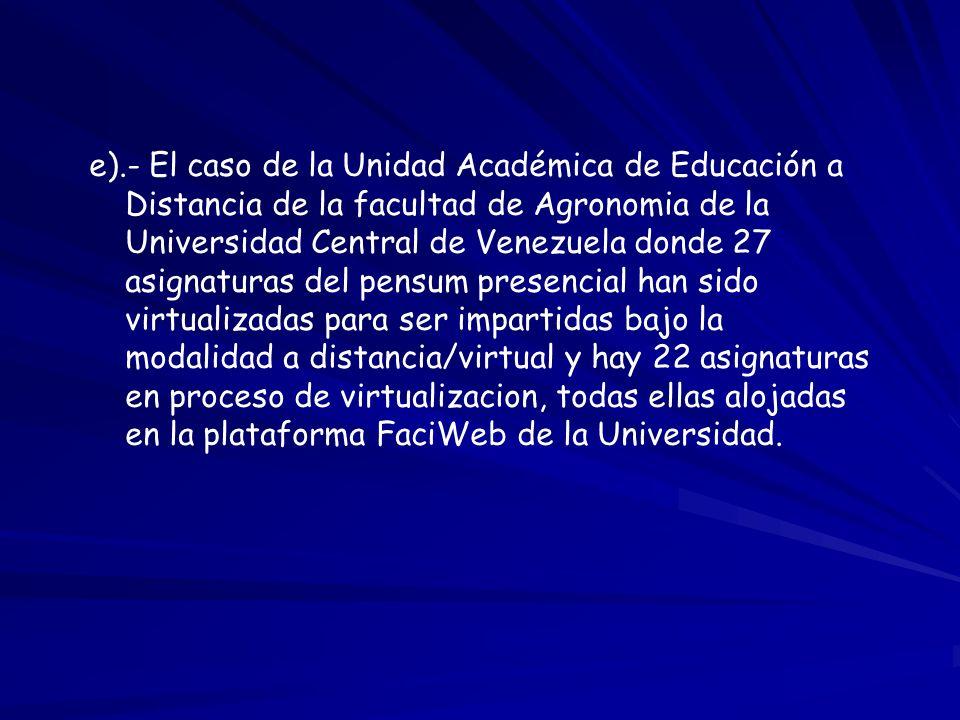 e).- El caso de la Unidad Académica de Educación a Distancia de la facultad de Agronomia de la Universidad Central de Venezuela donde 27 asignaturas del pensum presencial han sido virtualizadas para ser impartidas bajo la modalidad a distancia/virtual y hay 22 asignaturas en proceso de virtualizacion, todas ellas alojadas en la plataforma FaciWeb de la Universidad.
