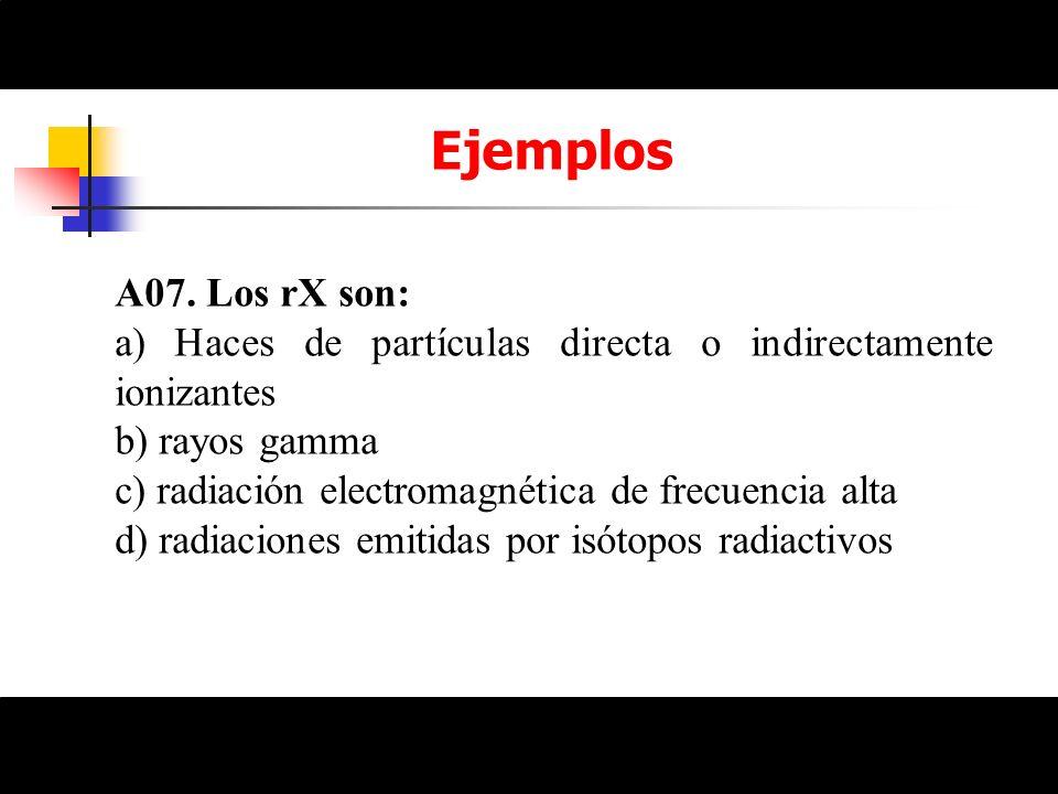 EjemplosA07. Los rX son: a) Haces de partículas directa o indirectamente ionizantes. b) rayos gamma.