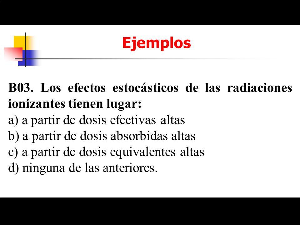 EjemplosB03. Los efectos estocásticos de las radiaciones ionizantes tienen lugar: a) a partir de dosis efectivas altas.