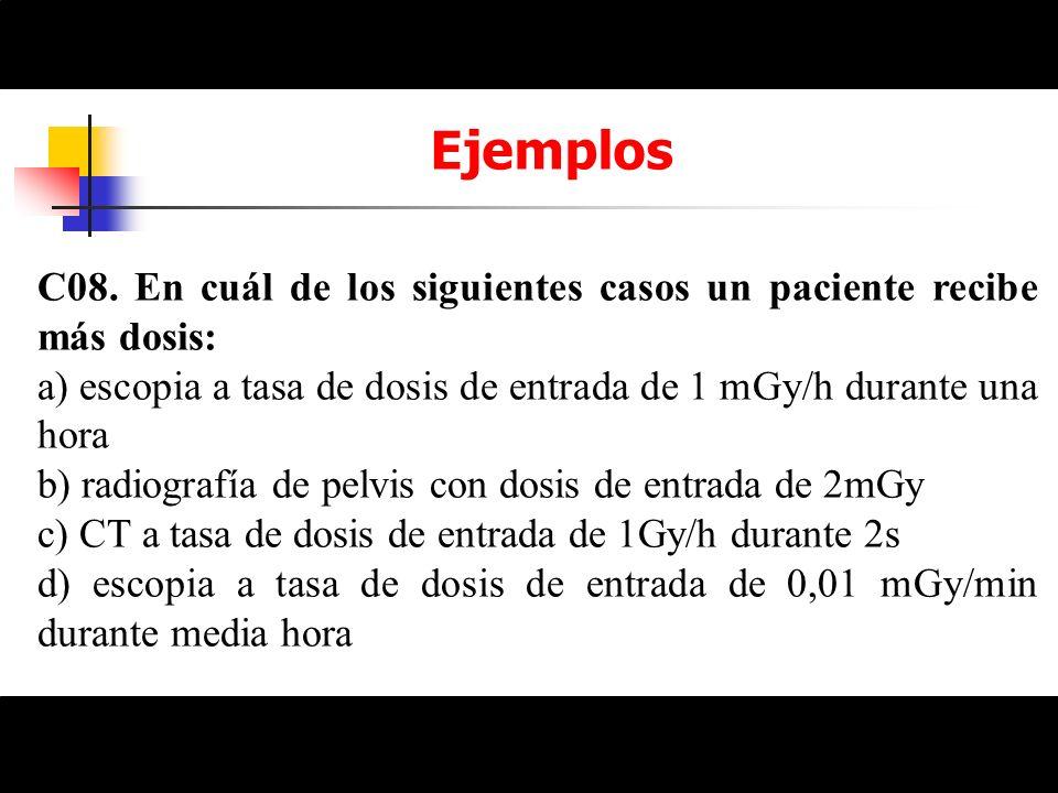 EjemplosC08. En cuál de los siguientes casos un paciente recibe más dosis: a) escopia a tasa de dosis de entrada de 1 mGy/h durante una hora.