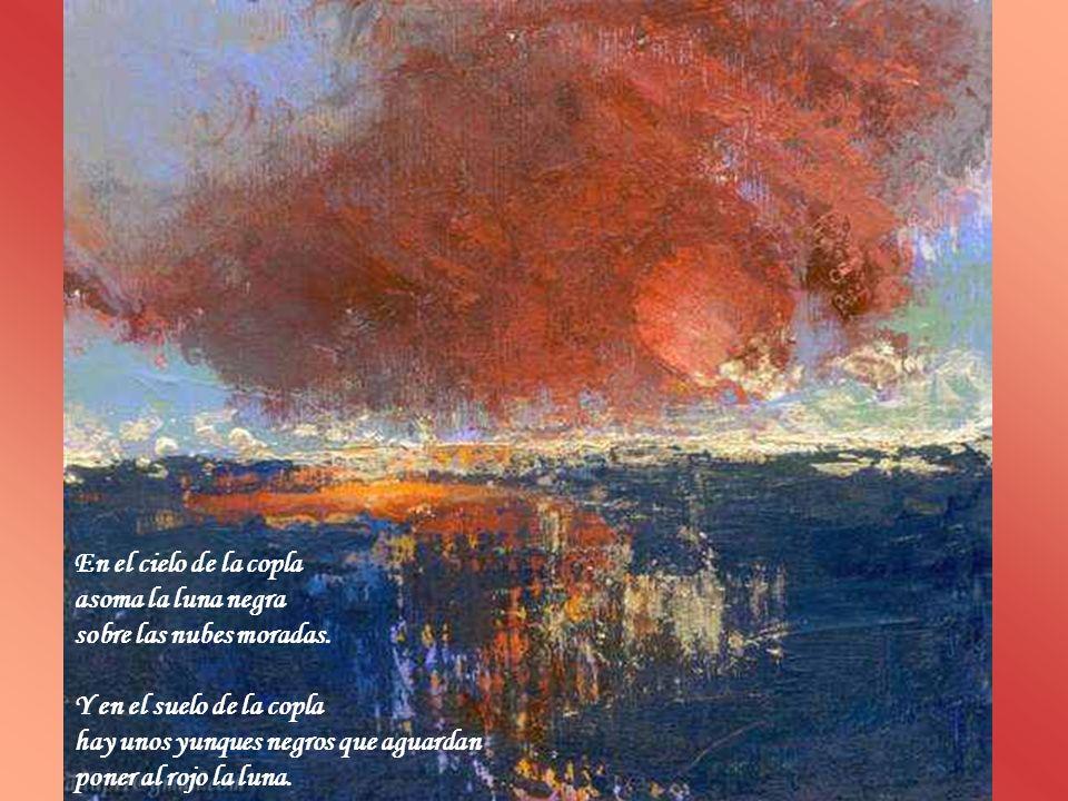 En el cielo de la copla asoma la luna negra. sobre las nubes moradas. Y en el suelo de la copla. hay unos yunques negros que aguardan.