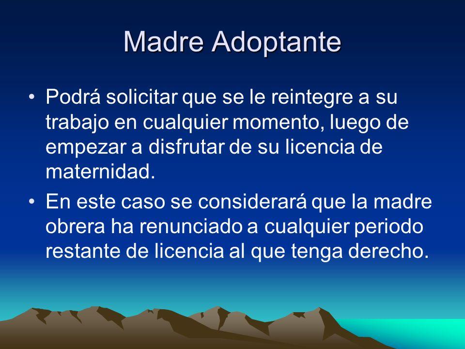 Madre Adoptante Podrá solicitar que se le reintegre a su trabajo en cualquier momento, luego de empezar a disfrutar de su licencia de maternidad.