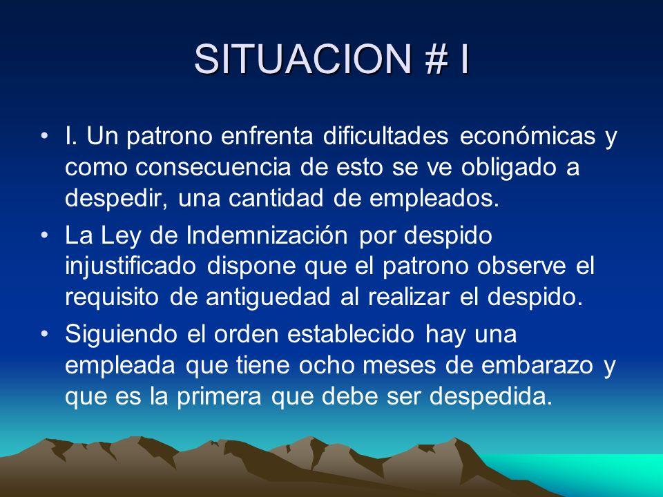 SITUACION # I I. Un patrono enfrenta dificultades económicas y como consecuencia de esto se ve obligado a despedir, una cantidad de empleados.