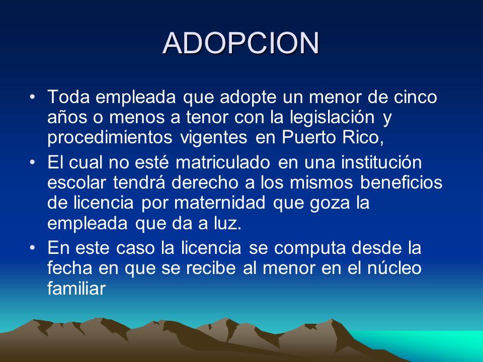 ADOPCION Toda empleada que adopte un menor de cinco años o menos a tenor con la legislación y procedimientos vigentes en Puerto Rico,