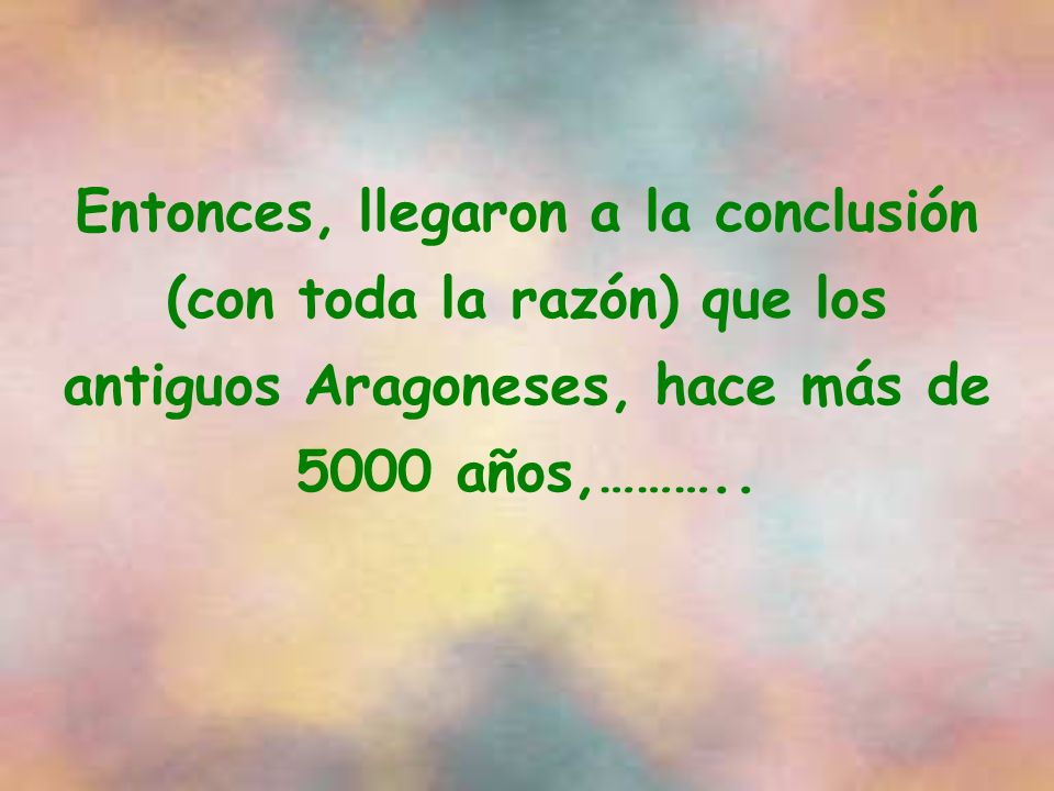 Entonces, llegaron a la conclusión (con toda la razón) que los antiguos Aragoneses, hace más de 5000 años,………..