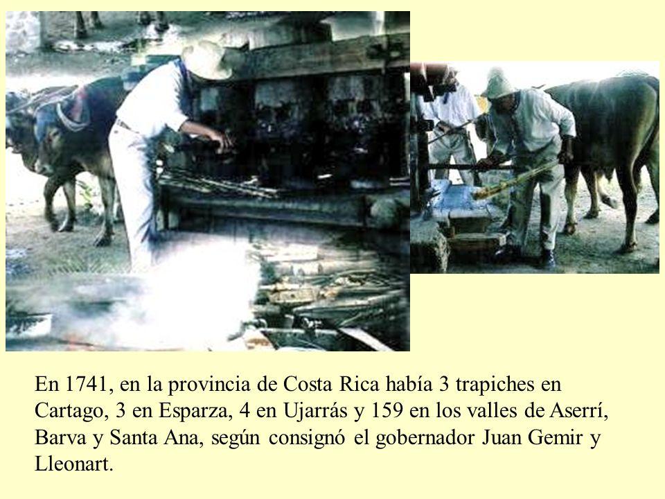 En 1741, en la provincia de Costa Rica había 3 trapiches en Cartago, 3 en Esparza, 4 en Ujarrás y 159 en los valles de Aserrí, Barva y Santa Ana, según consignó el gobernador Juan Gemir y Lleonart.