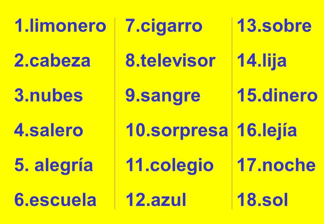 1.limonero7.cigarro. 13.sobre. 2.cabeza. 8.televisor. 14.lija. 3.nubes. 9.sangre. 15.dinero. 4.salero.