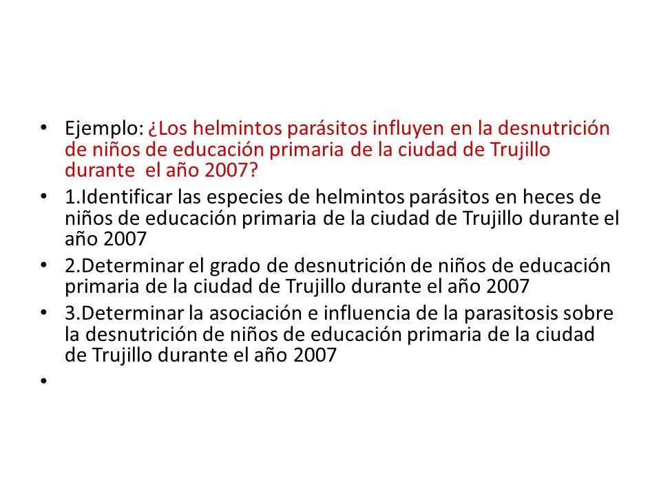 Ejemplo: ¿Los helmintos parásitos influyen en la desnutrición de niños de educación primaria de la ciudad de Trujillo durante el año 2007