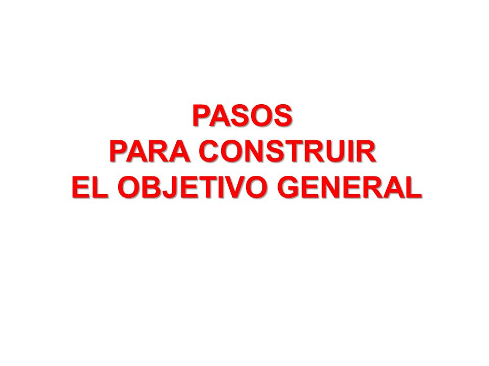 PASOS PARA CONSTRUIR EL OBJETIVO GENERAL