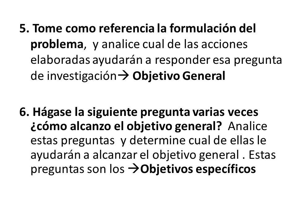 5. Tome como referencia la formulación del problema, y analice cual de las acciones elaboradas ayudarán a responder esa pregunta de investigación Objetivo General