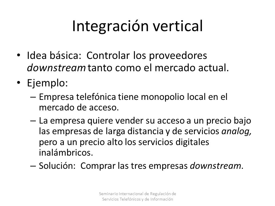 Integración vertical Idea básica: Controlar los proveedores downstream tanto como el mercado actual.