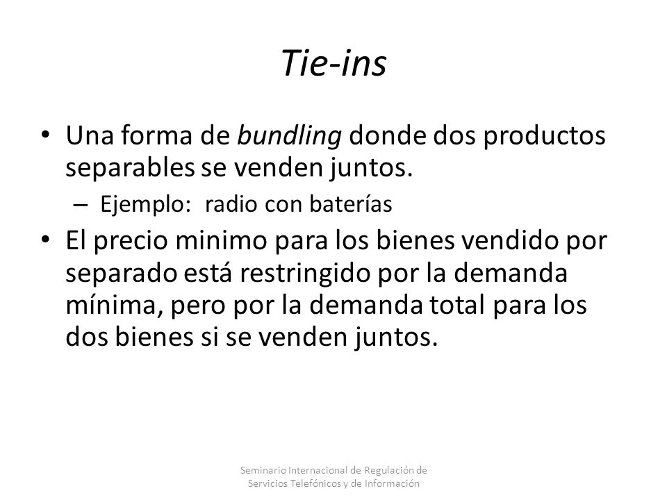 Tie-insUna forma de bundling donde dos productos separables se venden juntos. Ejemplo: radio con baterías.