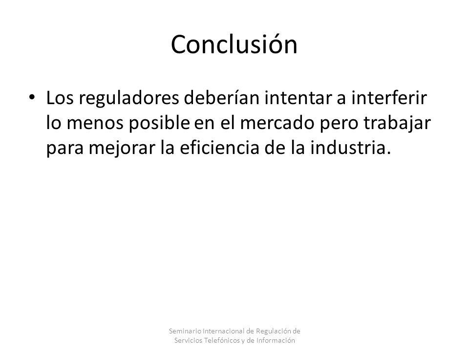Conclusión Los reguladores deberían intentar a interferir lo menos posible en el mercado pero trabajar para mejorar la eficiencia de la industria.