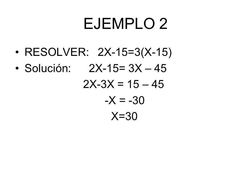 EJEMPLO 2 RESOLVER: 2X-15=3(X-15) Solución: 2X-15= 3X – 45