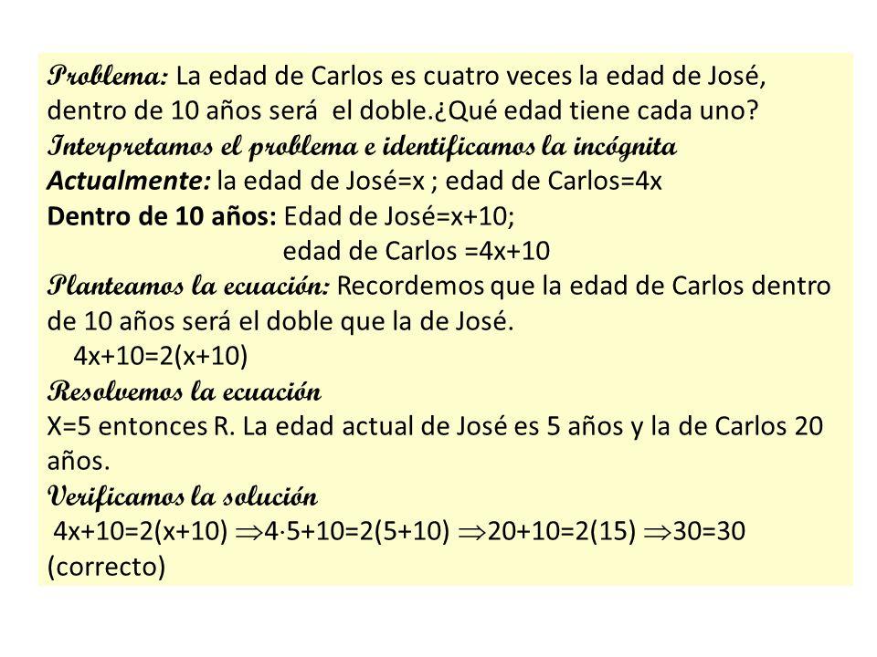 Problema: La edad de Carlos es cuatro veces la edad de José, dentro de 10 años será el doble.¿Qué edad tiene cada uno