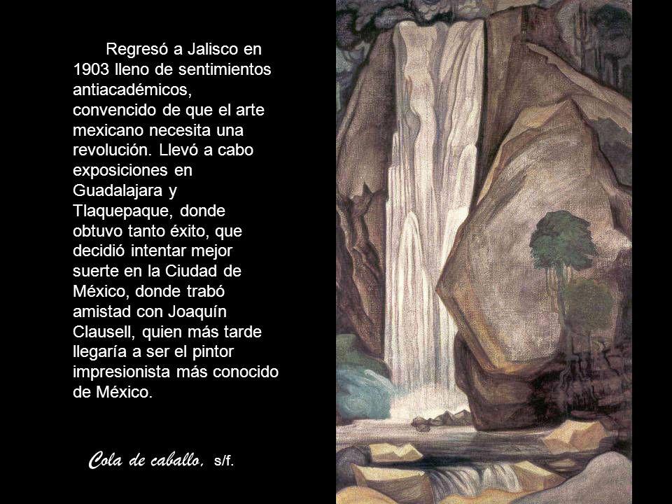 Regresó a Jalisco en 1903 lleno de sentimientos antiacadémicos, convencido de que el arte mexicano necesita una revolución. Llevó a cabo exposiciones en Guadalajara y Tlaquepaque, donde obtuvo tanto éxito, que decidió intentar mejor suerte en la Ciudad de México, donde trabó amistad con Joaquín Clausell, quien más tarde llegaría a ser el pintor impresionista más conocido de México.