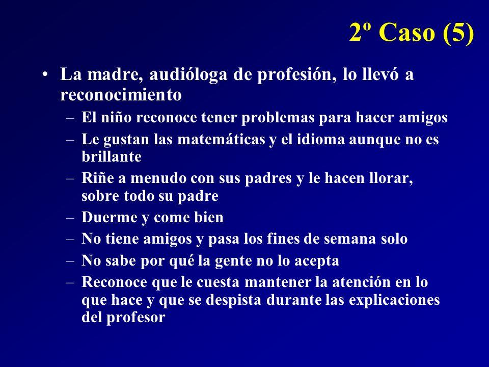 2º Caso (5) La madre, audióloga de profesión, lo llevó a reconocimiento. El niño reconoce tener problemas para hacer amigos.