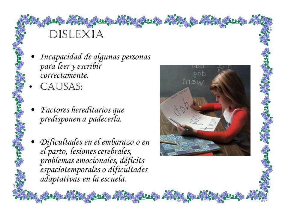 DISLEXIA Incapacidad de algunas personas para leer y escribir correctamente. CAUSAS: Factores hereditarios que predisponen a padecerla.