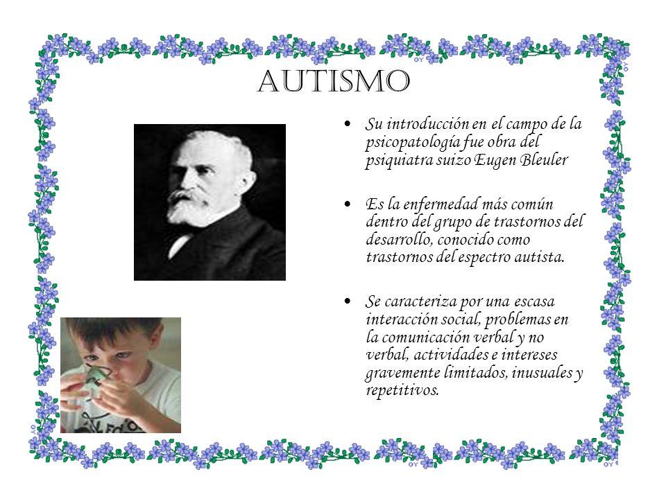 AUTISMO Su introducción en el campo de la psicopatología fue obra del psiquiatra suizo Eugen Bleuler.