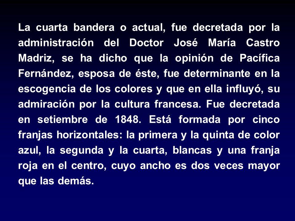 La cuarta bandera o actual, fue decretada por la administración del Doctor José María Castro Madriz, se ha dicho que la opinión de Pacífica Fernández, esposa de éste, fue determinante en la escogencia de los colores y que en ella influyó, su admiración por la cultura francesa.