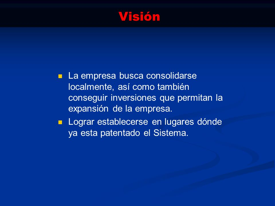 Visión La empresa busca consolidarse localmente, así como también conseguir inversiones que permitan la expansión de la empresa.