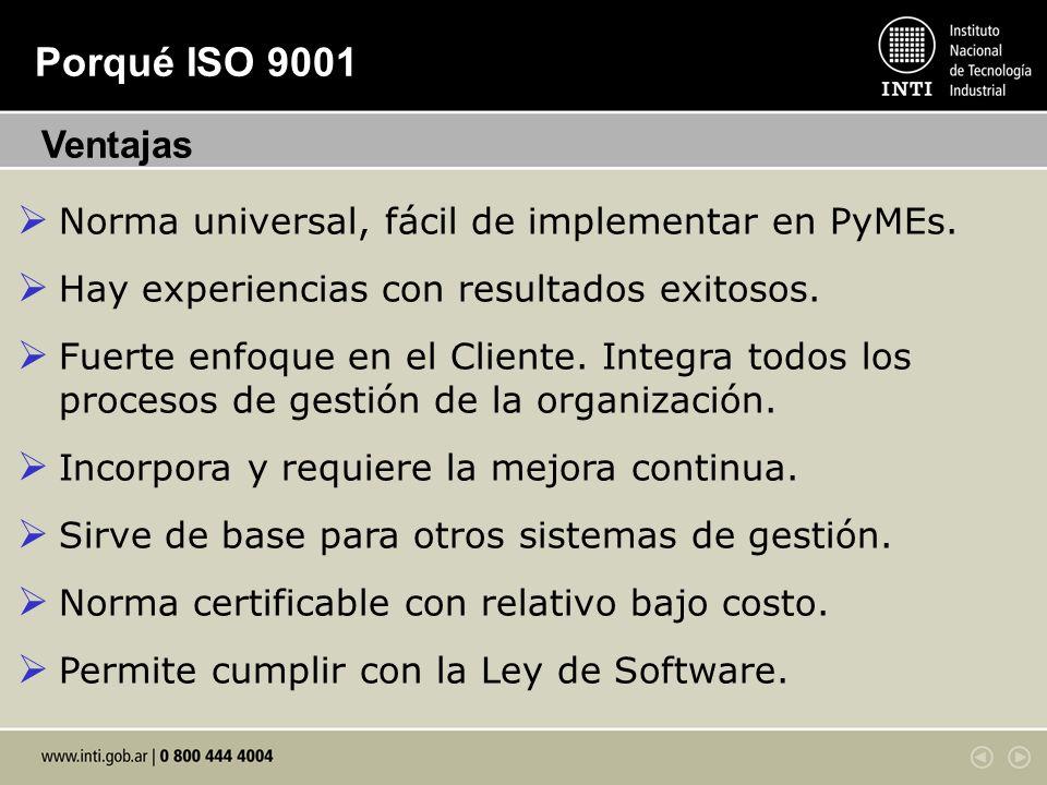 Porqué ISO 9001 Ventajas. Norma universal, fácil de implementar en PyMEs. Hay experiencias con resultados exitosos.